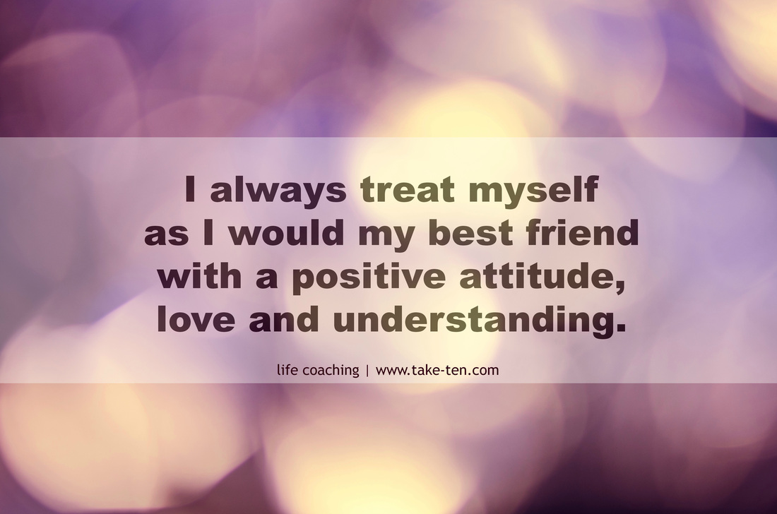 I always treat myself as I would my best friend, with a positive attitude, love and understanding. TakeTen Coaching