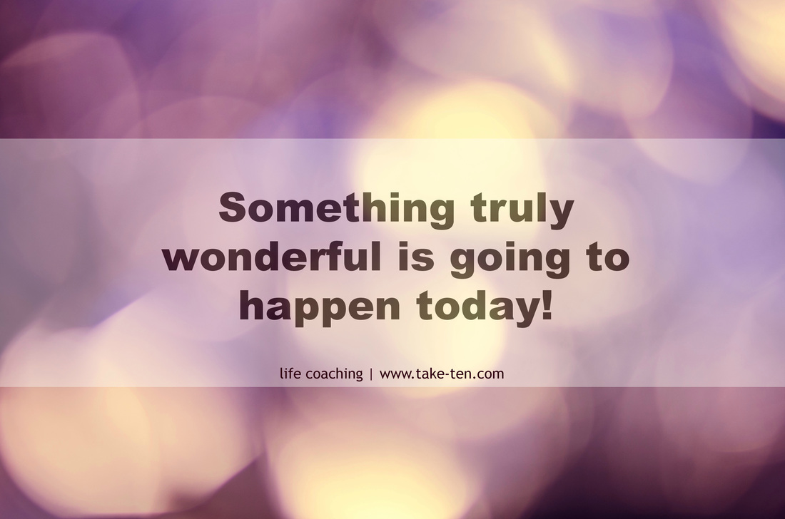 Something truly wonderful is going to happen today. TakeTen Coaching