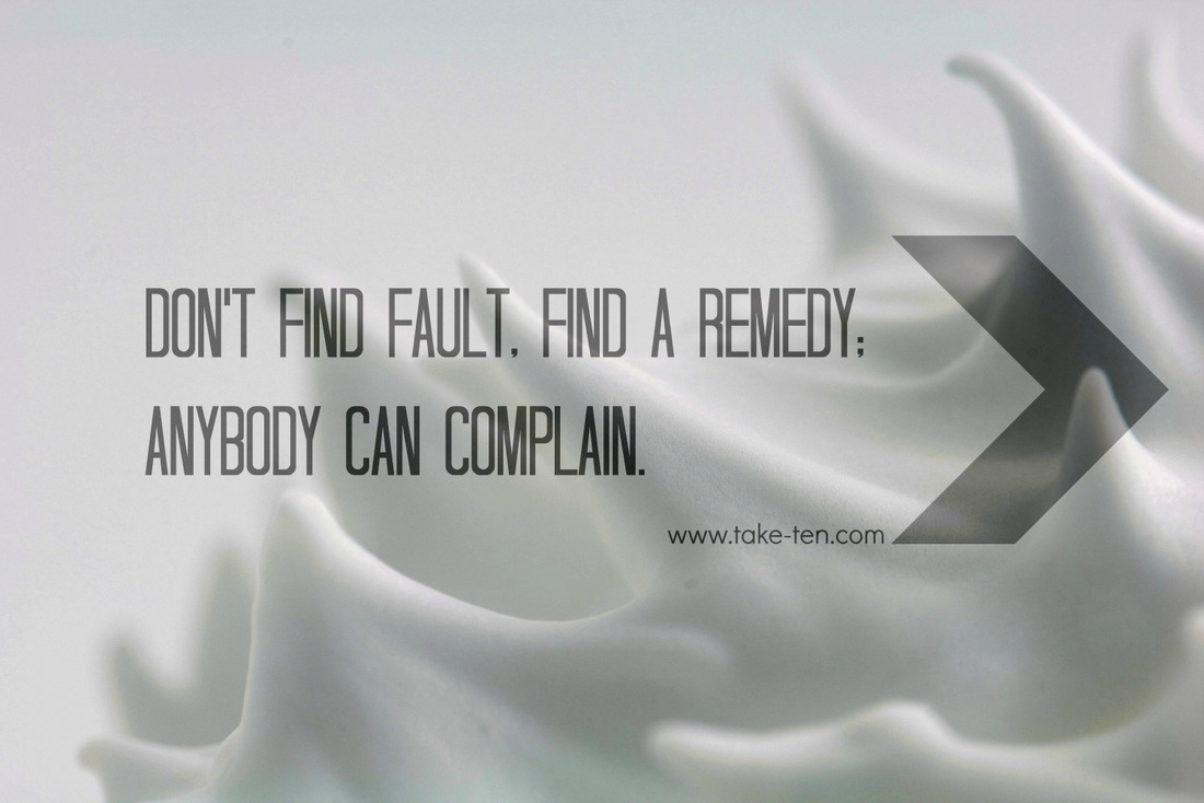 Don't find fault, find a remedy; anybody can complain. | TakeTen