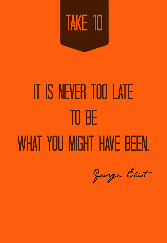 It is never too late to be what you might have been.  -- George Eliot