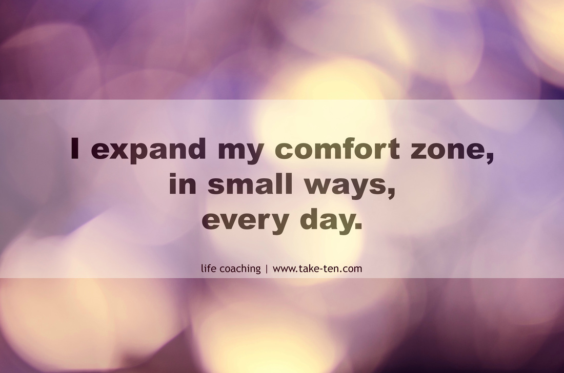 I expand my comfort zone in small ways, every day. TakeTen Coaching
